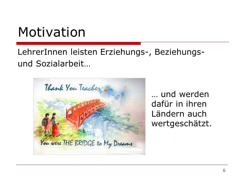 6 Motivation LehrerInnen leisten Erziehungs-, Beziehungs- und Sozialarbeit… … und werden dafür in ihren Ländern auch wertgeschätzt.