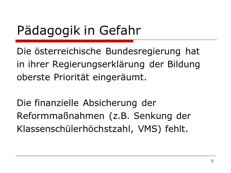 9 Pädagogik in Gefahr Die österreichische Bundesregierung hat in ihrer Regierungserklärung der Bildung oberste Priorität eingeräumt. Die finanzielle A
