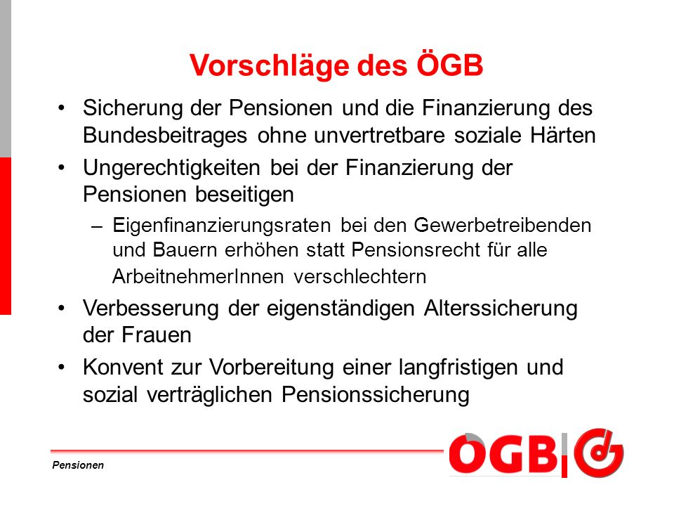 Pensionen Vorschläge des ÖGB Sicherung der Pensionen und die Finanzierung des Bundesbeitrages ohne unvertretbare soziale Härten Ungerechtigkeiten bei