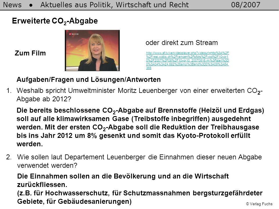 News Aktuelles aus Politik, Wirtschaft und Recht08/2007 © Verlag Fuchs Erweiterte CO 2 -Abgabe 1.Weshalb spricht Umweltminister Moritz Leuenberger von einer erweiterten CO 2 - Abgabe ab 2012.