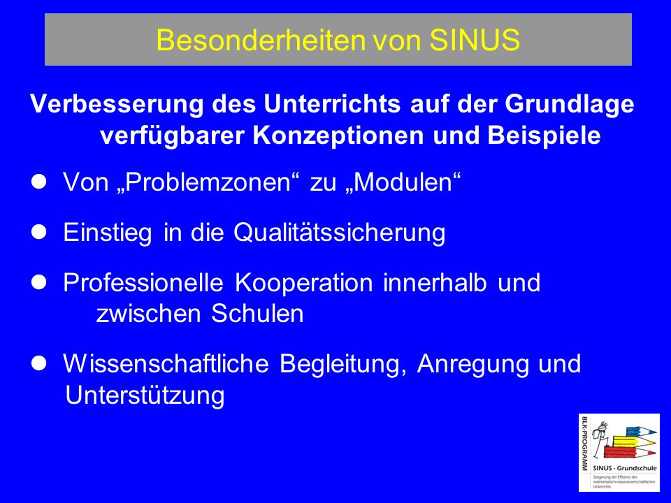 Besonderheiten von SINUS Verbesserung des Unterrichts auf der Grundlage verfügbarer Konzeptionen und Beispiele Von Problemzonen zu Modulen Einstieg in die Qualitätssicherung Professionelle Kooperation innerhalb und zwischen Schulen Wissenschaftliche Begleitung, Anregung und Unterstützung