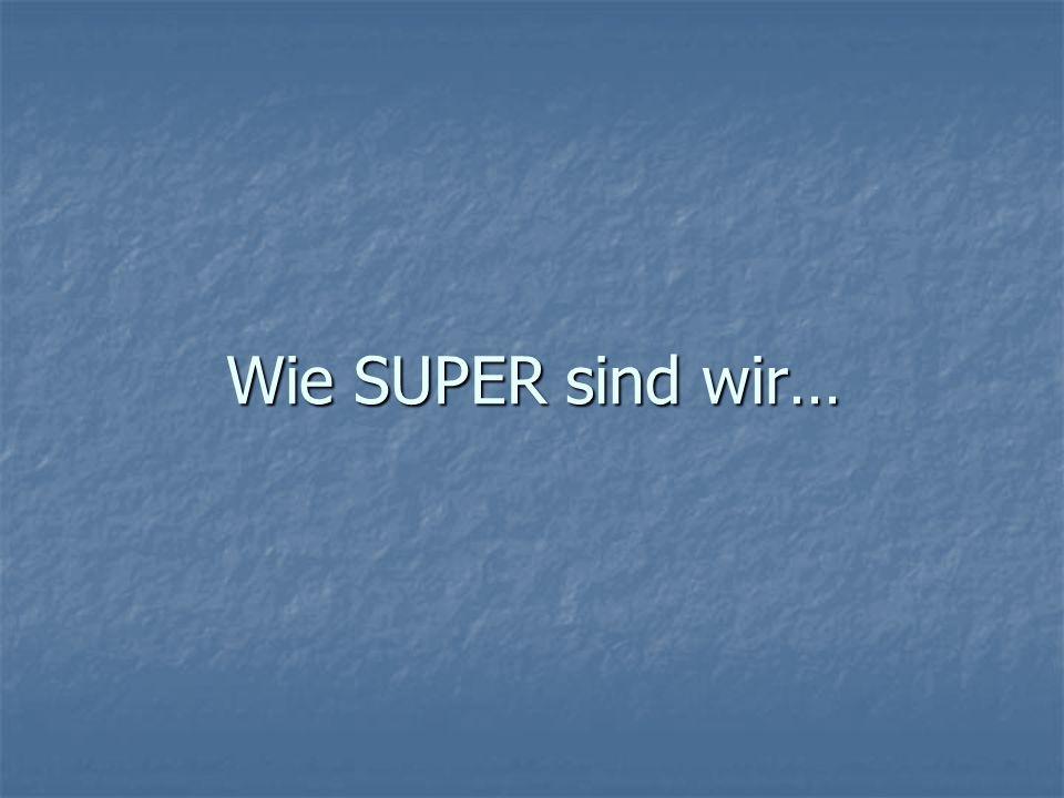 Wie SUPER sind wir…