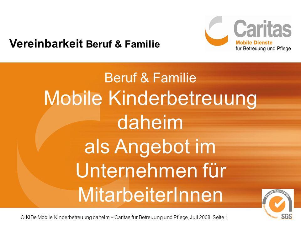 Beruf & Familie Mobile Kinderbetreuung daheim als Angebot im Unternehmen für MitarbeiterInnen © KiBe Mobile Kinderbetreuung daheim – Caritas für Betreuung und Pflege, Juli 2008; Seite 1 Vereinbarkeit Beruf & Familie