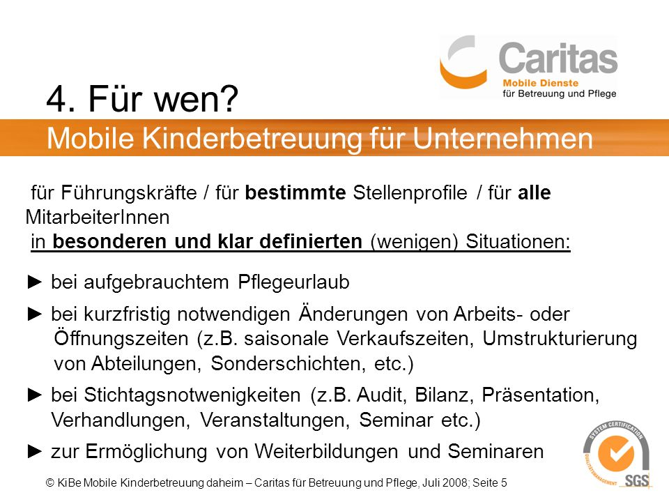 © KiBe Mobile Kinderbetreuung daheim – Caritas für Betreuung und Pflege, Juli 2008; Seite 5 4. Für wen? Mobile Kinderbetreuung für Unternehmen für Füh