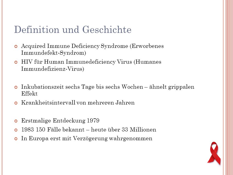 Definition und Geschichte Acquired Immune Deficiency Syndrome (Erworbenes Immundefekt-Syndrom) HIV für Human Immunedeficiency Virus (Humanes Immundefi
