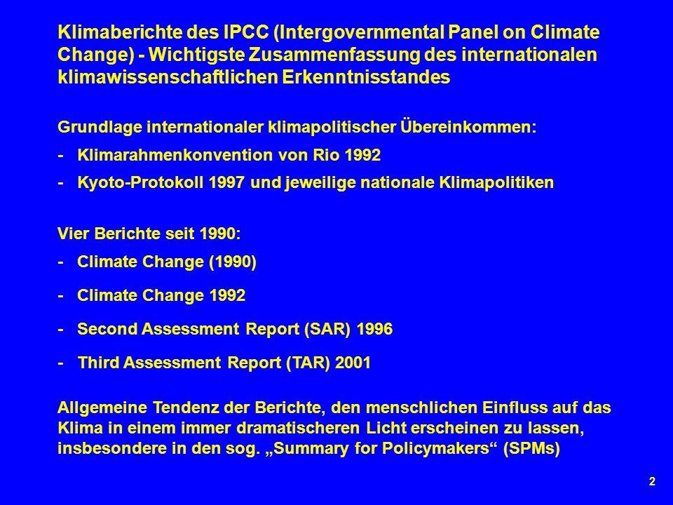 2 Vier Berichte seit 1990: - Klimarahmenkonvention von Rio 1992 Grundlage internationaler klimapolitischer Übereinkommen: Klimaberichte des IPCC (Intergovernmental Panel on Climate Change) - Wichtigste Zusammenfassung des internationalen klimawissenschaftlichen Erkenntnisstandes - Kyoto-Protokoll 1997 und jeweilige nationale Klimapolitiken - Climate Change (1990) - Climate Change 1992 - Second Assessment Report (SAR) 1996 - Third Assessment Report (TAR) 2001 Allgemeine Tendenz der Berichte, den menschlichen Einfluss auf das Klima in einem immer dramatischeren Licht erscheinen zu lassen, insbesondere in den sog.