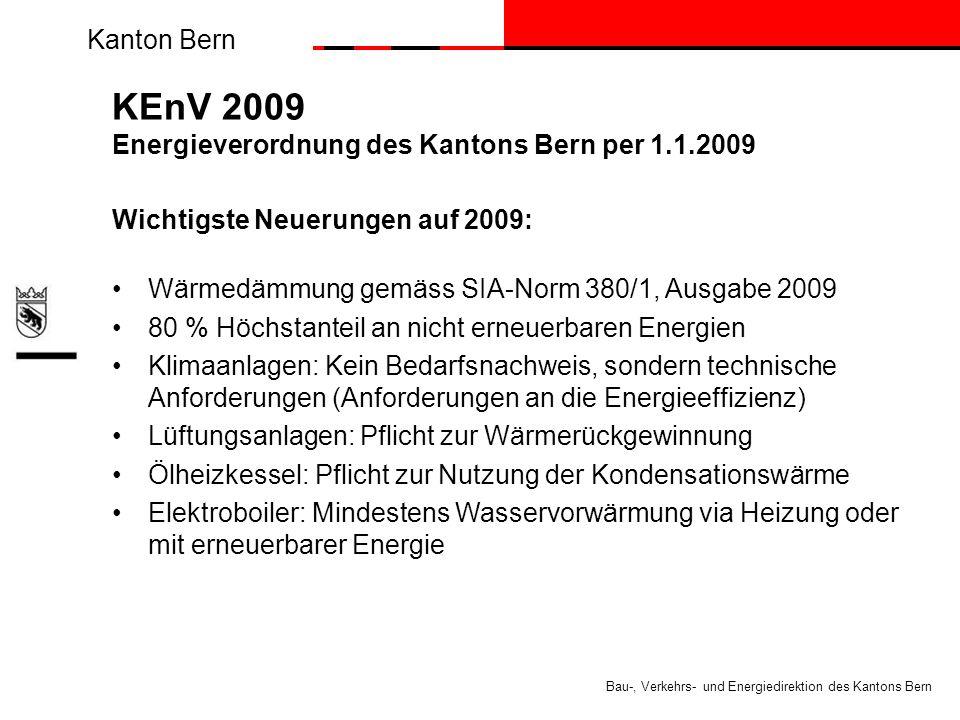Kanton Bern Bau-, Verkehrs- und Energiedirektion des Kantons Bern KEnV 2009 Energieverordnung des Kantons Bern per 1.1.2009 Wichtigste Neuerungen auf 2009: Wärmedämmung gemäss SIA-Norm 380/1, Ausgabe 2009 80 % Höchstanteil an nicht erneuerbaren Energien Klimaanlagen: Kein Bedarfsnachweis, sondern technische Anforderungen (Anforderungen an die Energieeffizienz) Lüftungsanlagen: Pflicht zur Wärmerückgewinnung Ölheizkessel: Pflicht zur Nutzung der Kondensationswärme Elektroboiler: Mindestens Wasservorwärmung via Heizung oder mit erneuerbarer Energie
