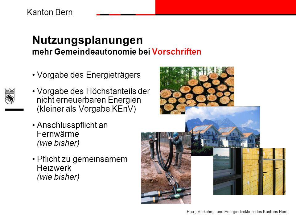 Kanton Bern Bau-, Verkehrs- und Energiedirektion des Kantons Bern Nutzungsplanungen mehr Gemeindeautonomie bei Vorschriften Vorgabe des Energieträgers Vorgabe des Höchstanteils der nicht erneuerbaren Energien (kleiner als Vorgabe KEnV) Anschlusspflicht an Fernwärme (wie bisher) Pflicht zu gemeinsamem Heizwerk (wie bisher)