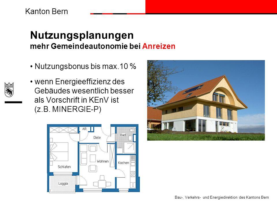 Kanton Bern Bau-, Verkehrs- und Energiedirektion des Kantons Bern Nutzungsplanungen mehr Gemeindeautonomie bei Anreizen Nutzungsbonus bis max.10 % wenn Energieeffizienz des Gebäudes wesentlich besser als Vorschrift in KEnV ist (z.B.