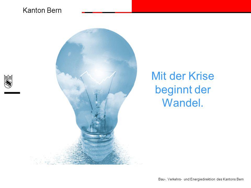 Kanton Bern Bau-, Verkehrs- und Energiedirektion des Kantons Bern Mit der Krise beginnt der Wandel.