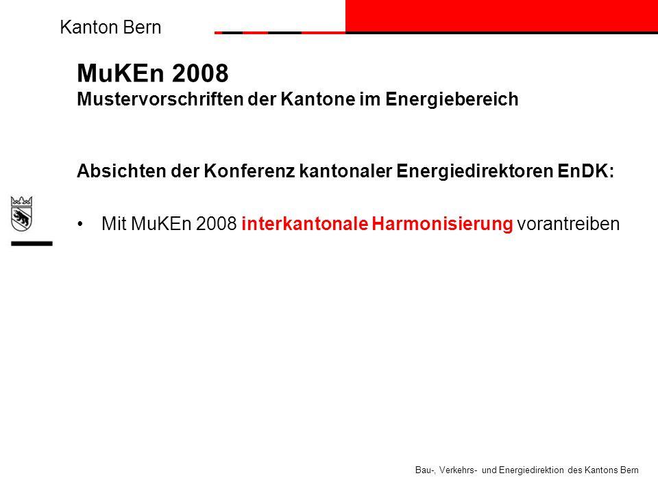 Kanton Bern Bau-, Verkehrs- und Energiedirektion des Kantons Bern MuKEn 2008 Mustervorschriften der Kantone im Energiebereich Absichten der Konferenz kantonaler Energiedirektoren EnDK: Mit MuKEn 2008 interkantonale Harmonisierung vorantreiben