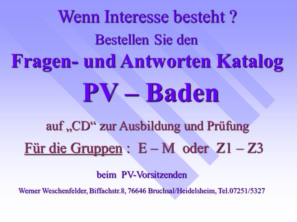 Bestellen Sie den PV – Baden Für die Gruppen : E – M oder Z1 – Z3 auf CD zur Ausbildung und Prüfung Fragen- und Antworten Katalog Wenn Interesse besteht .