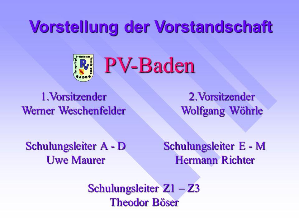 PV-Baden 1.Vorsitzender Werner Weschenfelder Vorstellung der Vorstandschaft 2.Vorsitzender Wolfgang Wöhrle Schulungsleiter A - D Uwe Maurer Schulungsleiter E - M Hermann Richter Schulungsleiter Z1 – Z3 Theodor Böser