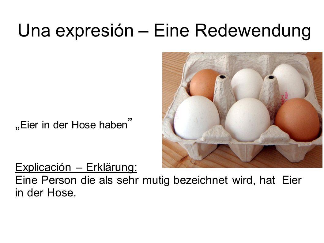 Una expresión – Eine Redewendung Eier in der Hose haben Explicación – Erklärung: Eine Person die als sehr mutig bezeichnet wird, hat Eier in der Hose.