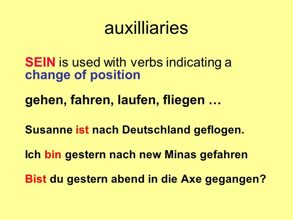 auxilliaries SEIN is used with verbs indicating a change of position gehen, fahren, laufen, fliegen … Susanne ist nach Deutschland geflogen. Ich bin g
