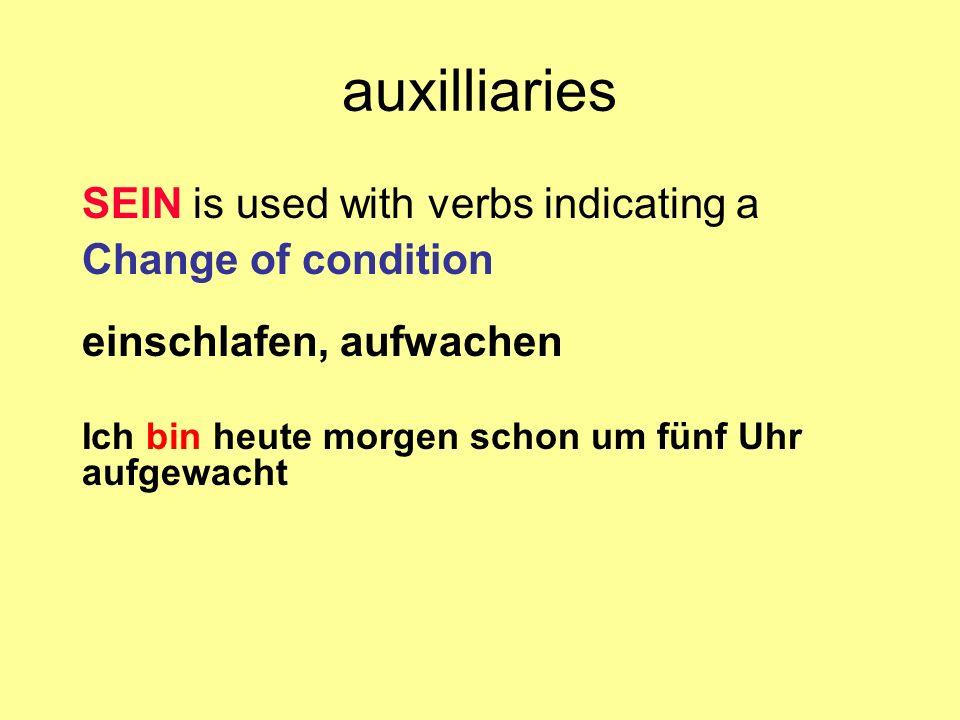 auxilliaries SEIN is used with verbs indicating a Change of condition einschlafen, aufwachen Ich bin heute morgen schon um fünf Uhr aufgewacht