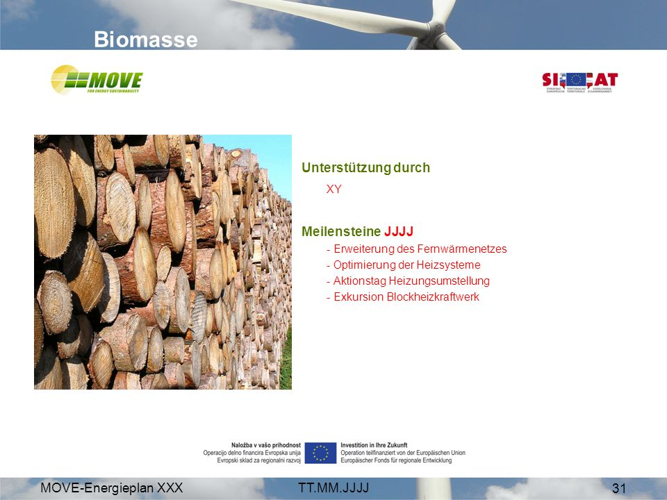 MOVE-Energieplan XXXTT.MM.JJJJ 31 Biomasse Unterstützung durch XY Meilensteine JJJJ - Erweiterung des Fernwärmenetzes - Optimierung der Heizsysteme - Aktionstag Heizungsumstellung - Exkursion Blockheizkraftwerk