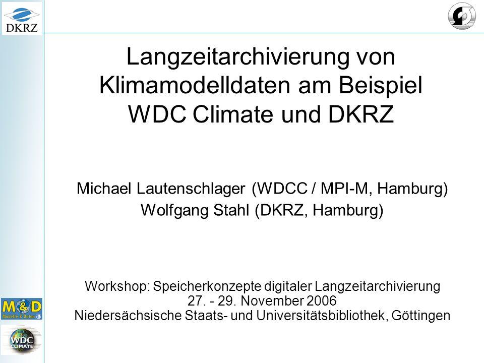 Langzeitarchivierung von Klimamodelldaten am Beispiel WDC Climate und DKRZ Michael Lautenschlager (WDCC / MPI-M, Hamburg) Wolfgang Stahl (DKRZ, Hamburg) Workshop: Speicherkonzepte digitaler Langzeitarchivierung 27.