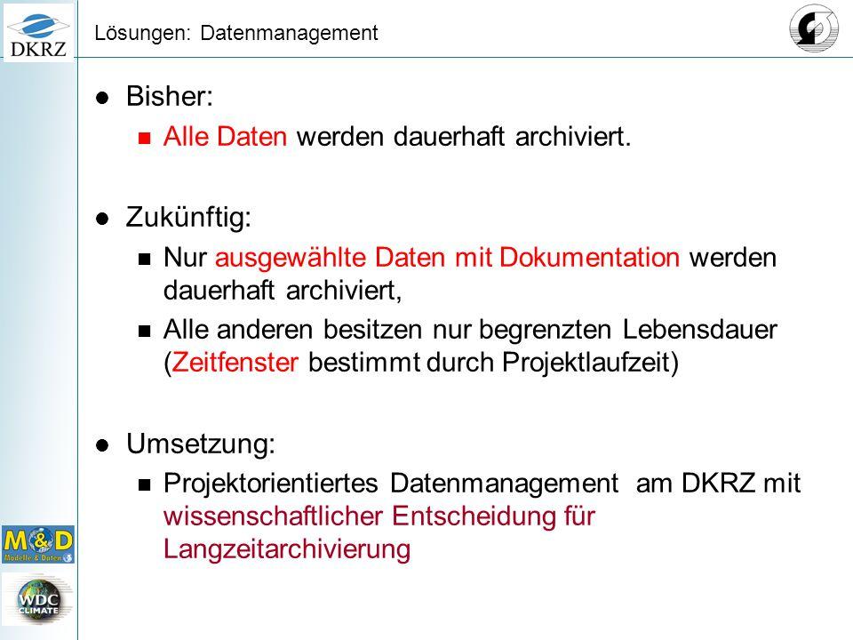 Lösungen: Datenmanagement Bisher: Alle Daten werden dauerhaft archiviert. Zukünftig: Nur ausgewählte Daten mit Dokumentation werden dauerhaft archivie