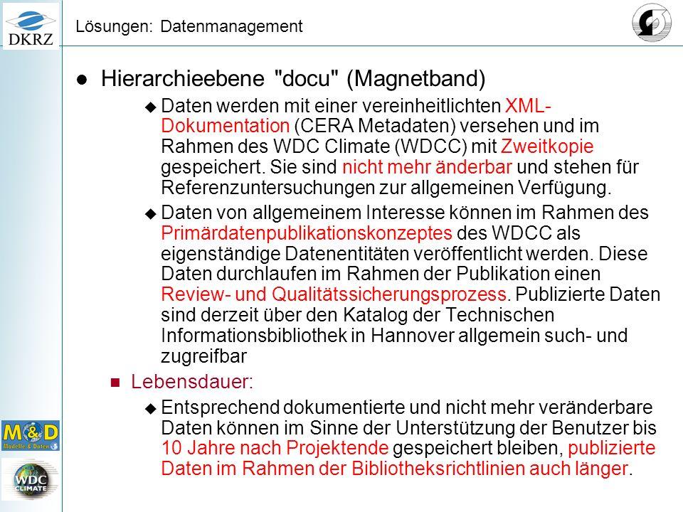 Lösungen: Datenmanagement Hierarchieebene docu (Magnetband) Daten werden mit einer vereinheitlichten XML- Dokumentation (CERA Metadaten) versehen und im Rahmen des WDC Climate (WDCC) mit Zweitkopie gespeichert.