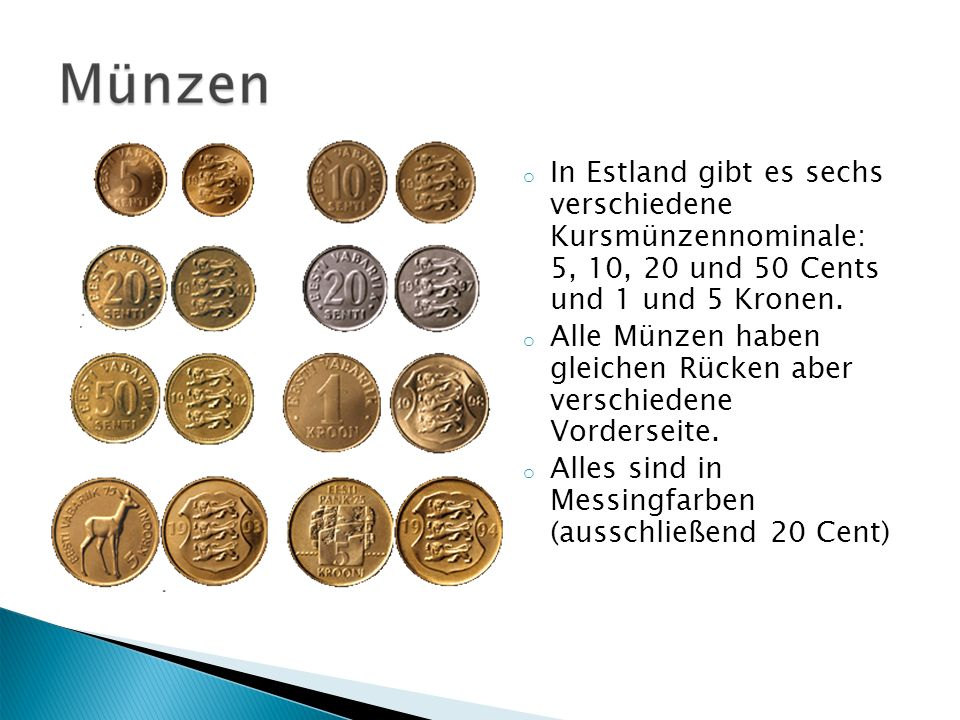 o In Estland gibt es sechs verschiedene Kursmünzennominale: 5, 10, 20 und 50 Cents und 1 und 5 Kronen. o Alle Münzen haben gleichen Rücken aber versch
