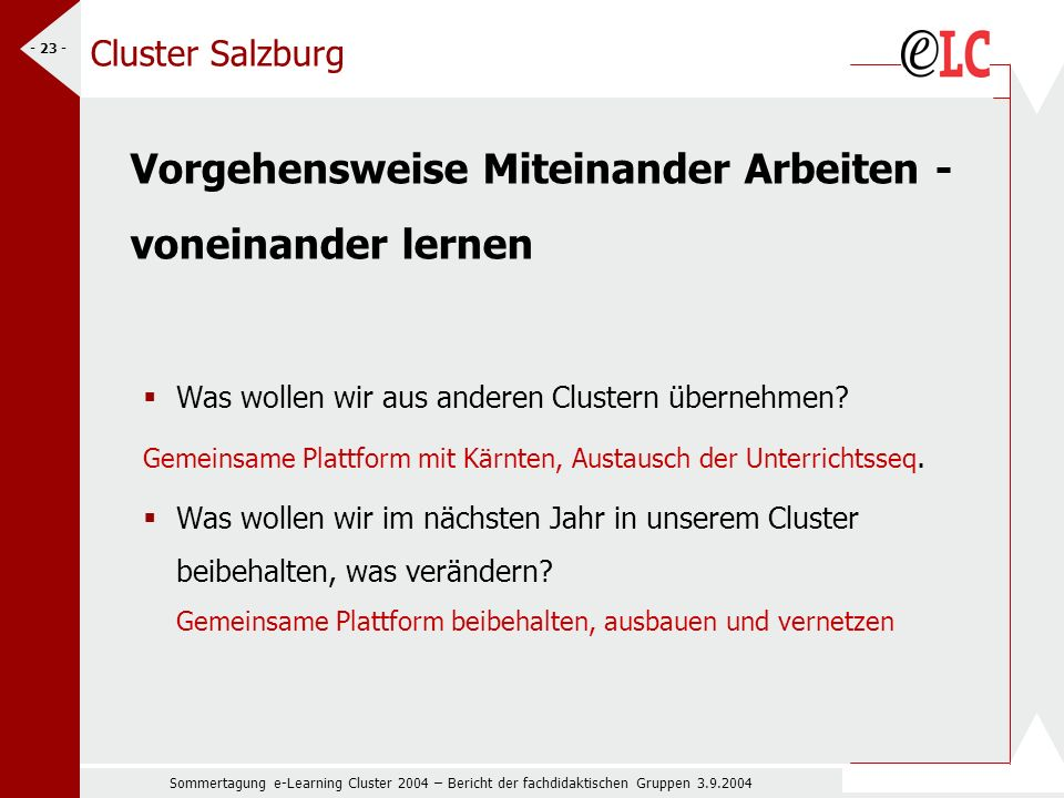 Sommertagung e-Learning Cluster 2004 – Bericht der fachdidaktischen Gruppen 3.9.2004 - 23 - Cluster Salzburg Vorgehensweise Miteinander Arbeiten - voneinander lernen Was wollen wir aus anderen Clustern übernehmen.