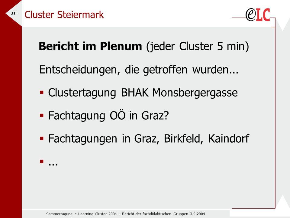 Sommertagung e-Learning Cluster 2004 – Bericht der fachdidaktischen Gruppen 3.9.2004 - 31 - Cluster Steiermark Bericht im Plenum (jeder Cluster 5 min) Entscheidungen, die getroffen wurden...