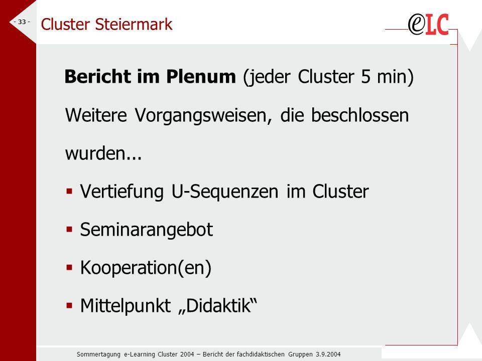 Sommertagung e-Learning Cluster 2004 – Bericht der fachdidaktischen Gruppen 3.9.2004 - 33 - Cluster Steiermark Bericht im Plenum (jeder Cluster 5 min) Weitere Vorgangsweisen, die beschlossen wurden...