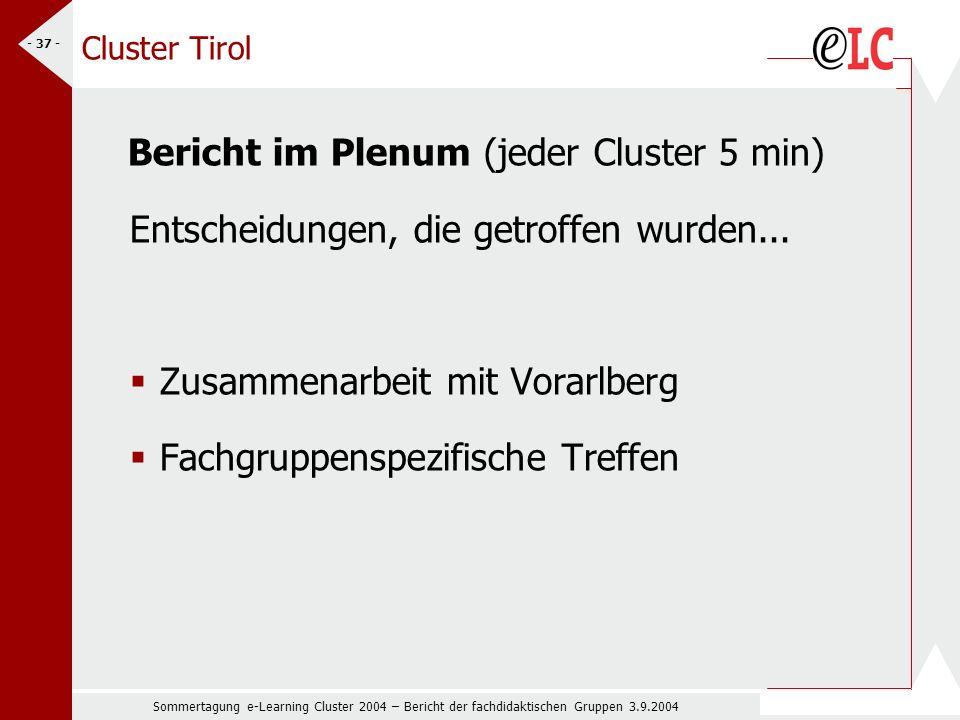 Sommertagung e-Learning Cluster 2004 – Bericht der fachdidaktischen Gruppen 3.9.2004 - 37 - Cluster Tirol Bericht im Plenum (jeder Cluster 5 min) Entscheidungen, die getroffen wurden...