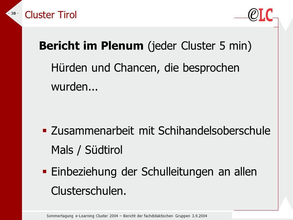 Sommertagung e-Learning Cluster 2004 – Bericht der fachdidaktischen Gruppen 3.9.2004 - 38 - Cluster Tirol Bericht im Plenum (jeder Cluster 5 min) Hürden und Chancen, die besprochen wurden...