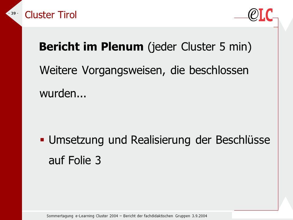 Sommertagung e-Learning Cluster 2004 – Bericht der fachdidaktischen Gruppen 3.9.2004 - 39 - Cluster Tirol Bericht im Plenum (jeder Cluster 5 min) Weitere Vorgangsweisen, die beschlossen wurden...
