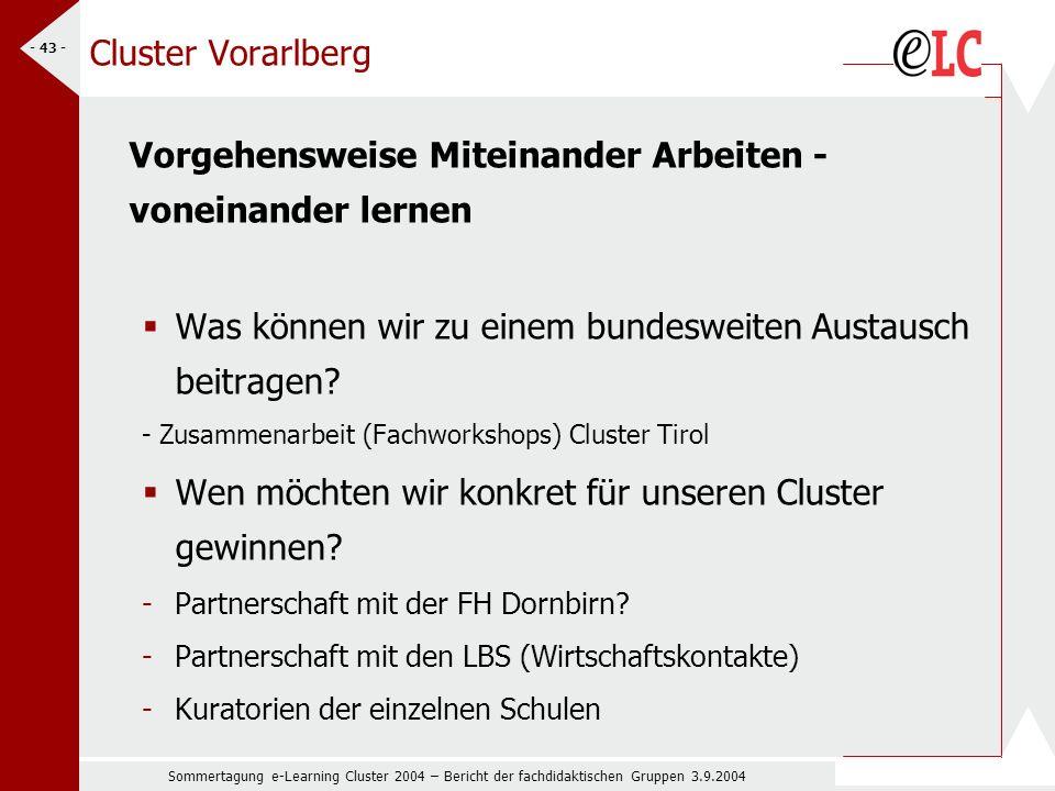 Sommertagung e-Learning Cluster 2004 – Bericht der fachdidaktischen Gruppen 3.9.2004 - 43 - Cluster Vorarlberg Vorgehensweise Miteinander Arbeiten - voneinander lernen Was können wir zu einem bundesweiten Austausch beitragen.