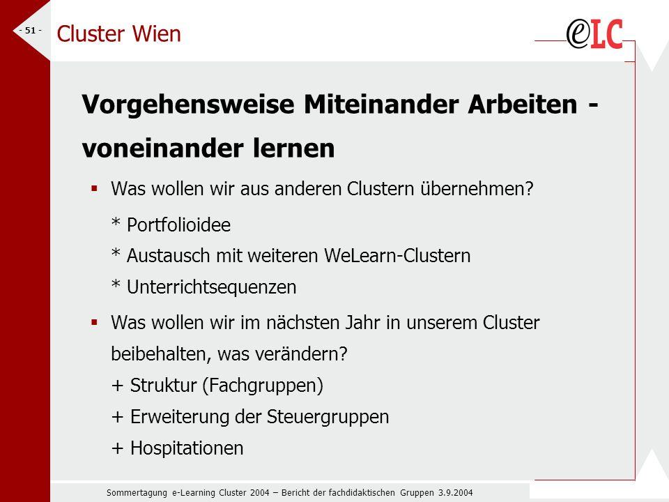 Sommertagung e-Learning Cluster 2004 – Bericht der fachdidaktischen Gruppen 3.9.2004 - 51 - Cluster Wien Vorgehensweise Miteinander Arbeiten - voneinander lernen Was wollen wir aus anderen Clustern übernehmen.