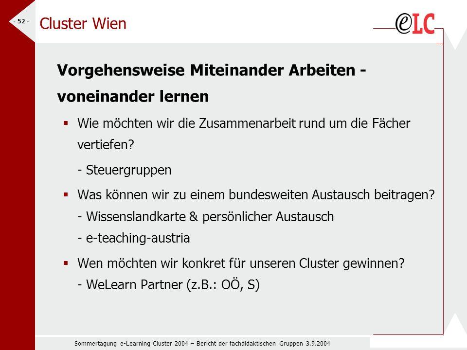 Sommertagung e-Learning Cluster 2004 – Bericht der fachdidaktischen Gruppen 3.9.2004 - 52 - Cluster Wien Vorgehensweise Miteinander Arbeiten - voneinander lernen Wie möchten wir die Zusammenarbeit rund um die Fächer vertiefen.