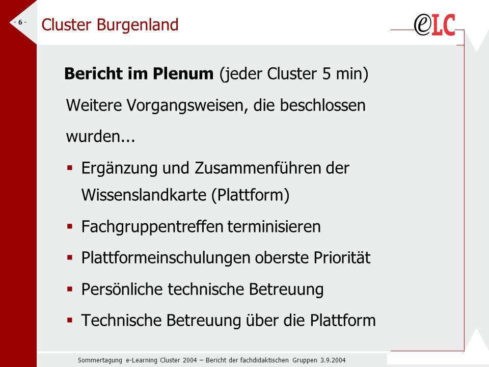 Sommertagung e-Learning Cluster 2004 – Bericht der fachdidaktischen Gruppen 3.9.2004 - 6 - Cluster Burgenland Bericht im Plenum (jeder Cluster 5 min) Weitere Vorgangsweisen, die beschlossen wurden...