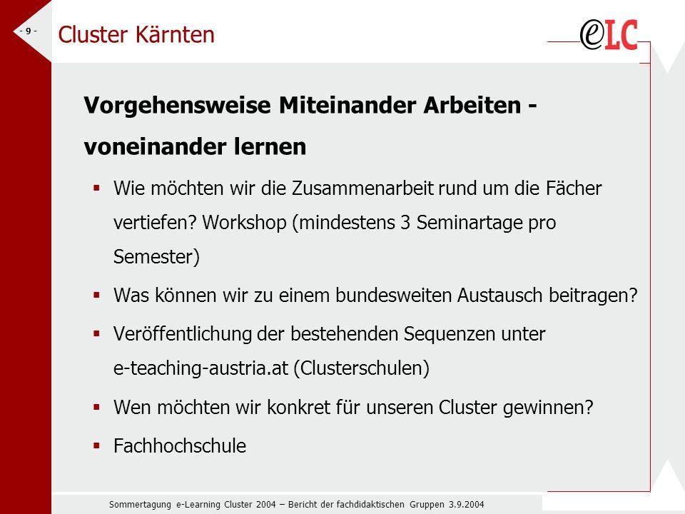 Sommertagung e-Learning Cluster 2004 – Bericht der fachdidaktischen Gruppen 3.9.2004 - 9 - Cluster Kärnten Vorgehensweise Miteinander Arbeiten - voneinander lernen Wie möchten wir die Zusammenarbeit rund um die Fächer vertiefen.