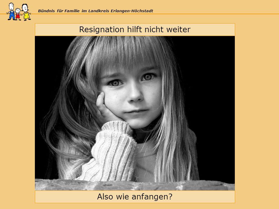 Bündnis für Familie im Landkreis Erlangen-Höchstadt Resignation hilft nicht weiter Also wie anfangen?