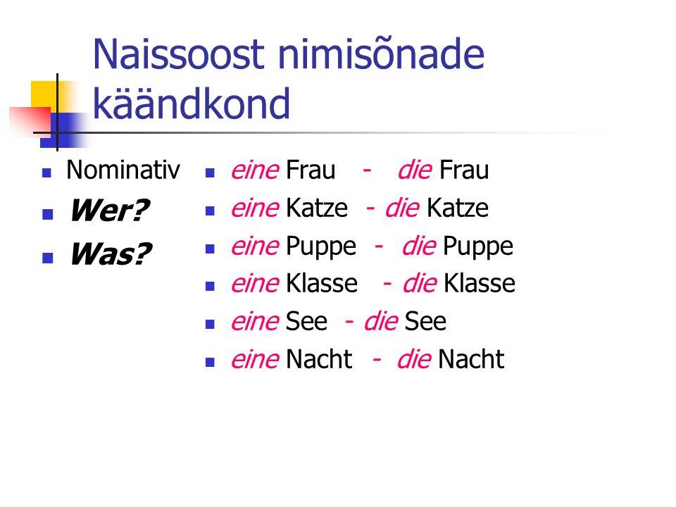 Naissoost nimisõnade käändkond Nominativ Wer? Was? eine Frau - die Frau eine Katze - die Katze eine Puppe - die Puppe eine Klasse - die Klasse eine Se