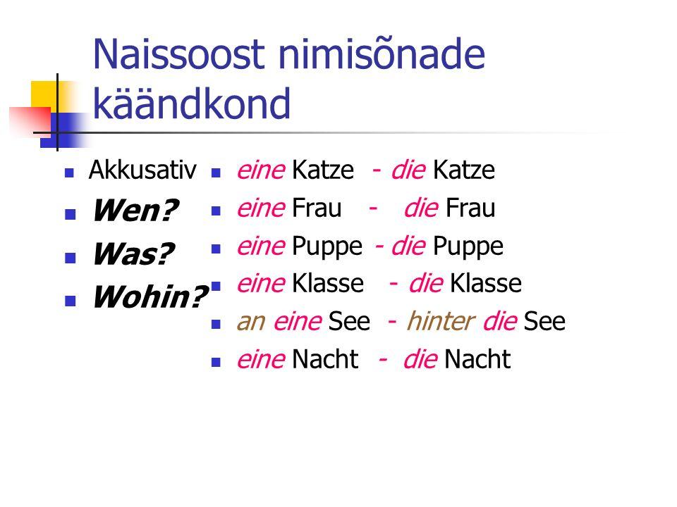 Naissoost nimisõnade käändkond Akkusativ Wen? Was? Wohin? eine Katze - die Katze eine Frau - die Frau eine Puppe - die Puppe eine Klasse - die Klasse