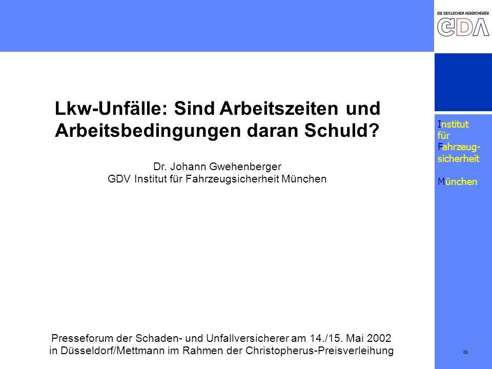 Institut für Fahrzeug- sicherheit München 02- Lkw-Unfälle: Sind Arbeitszeiten und Arbeitsbedingungen daran Schuld? Dr. Johann Gwehenberger GDV Institu