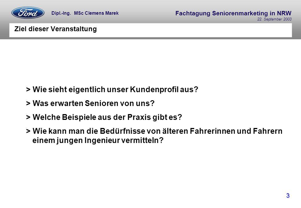Fachtagung Seniorenmarketing in NRW 22. September 2003 3 Dipl.-Ing. MSc Clemens Marek Ziel dieser Veranstaltung > Wie sieht eigentlich unser Kundenpro