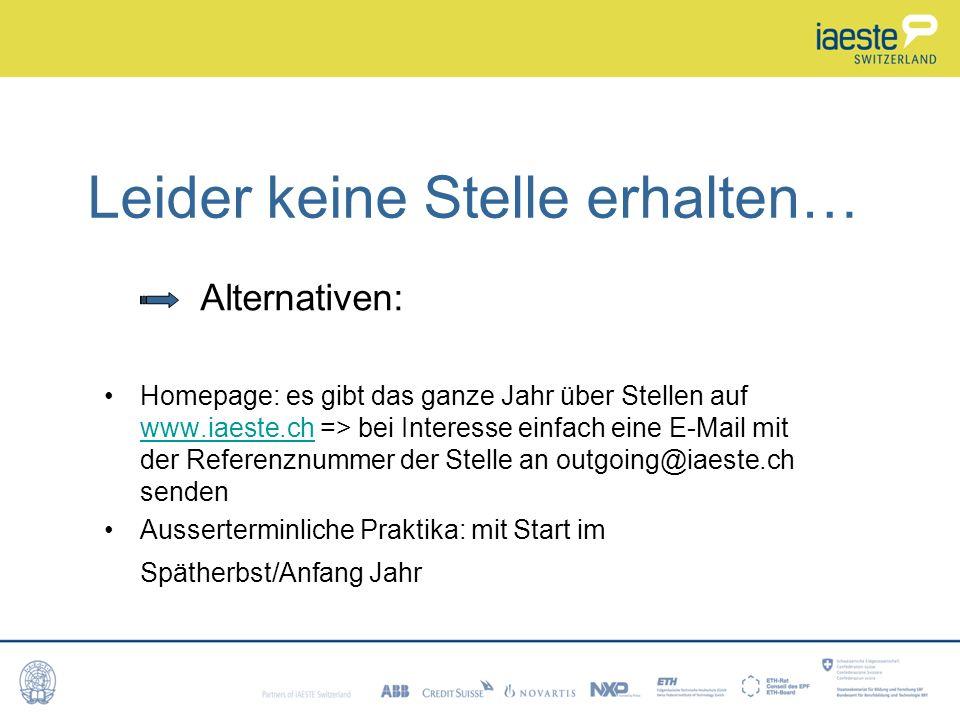 Leider keine Stelle erhalten… Alternativen: Homepage: es gibt das ganze Jahr über Stellen auf www.iaeste.ch => bei Interesse einfach eine E-Mail mit der Referenznummer der Stelle an outgoing@iaeste.ch senden www.iaeste.ch Ausserterminliche Praktika: mit Start im Spätherbst/Anfang Jahr