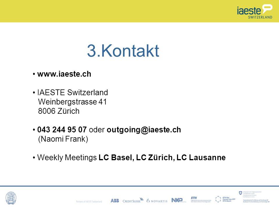 3.Kontakt www.iaeste.ch IAESTE Switzerland Weinbergstrasse 41 8006 Zürich 043 244 95 07 oder outgoing@iaeste.ch (Naomi Frank) Weekly Meetings LC Basel, LC Zürich, LC Lausanne