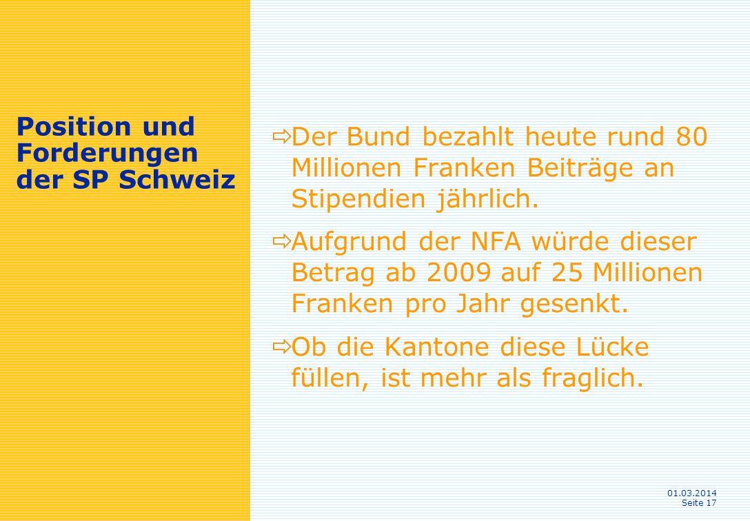 01.03.2014 Seite 17 Position und Forderungen der SP Schweiz Der Bund bezahlt heute rund 80 Millionen Franken Beiträge an Stipendien jährlich.