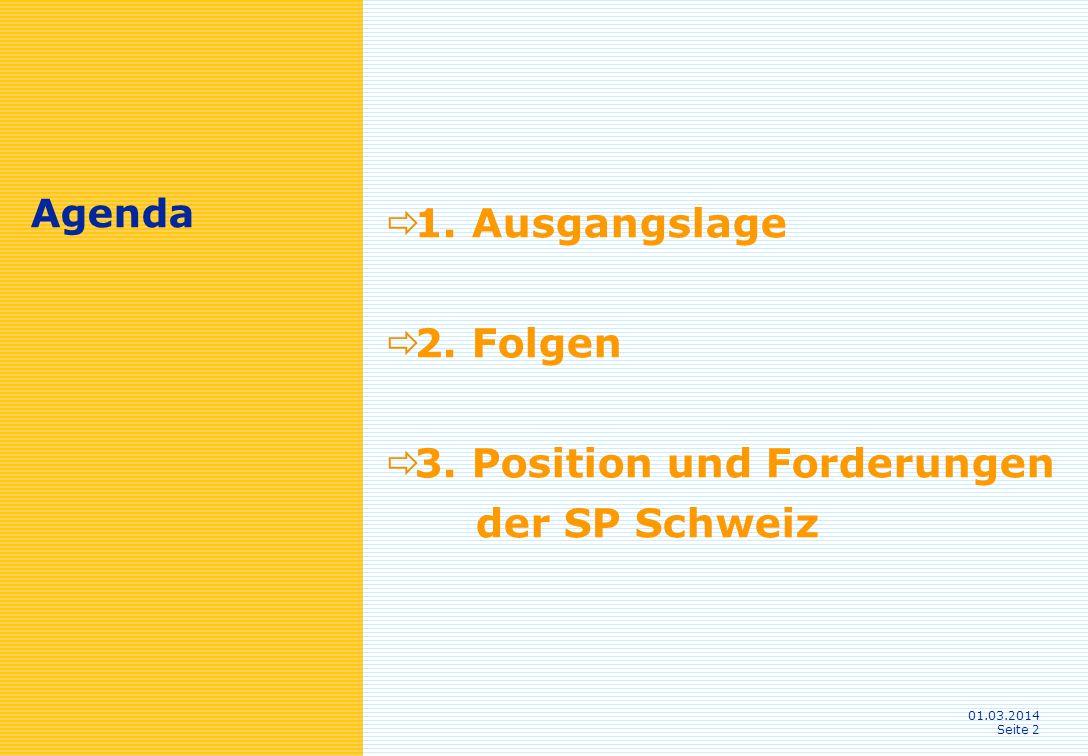 01.03.2014 Seite 2 Agenda 1. Ausgangslage 2. Folgen 3. Position und Forderungen der SP Schweiz
