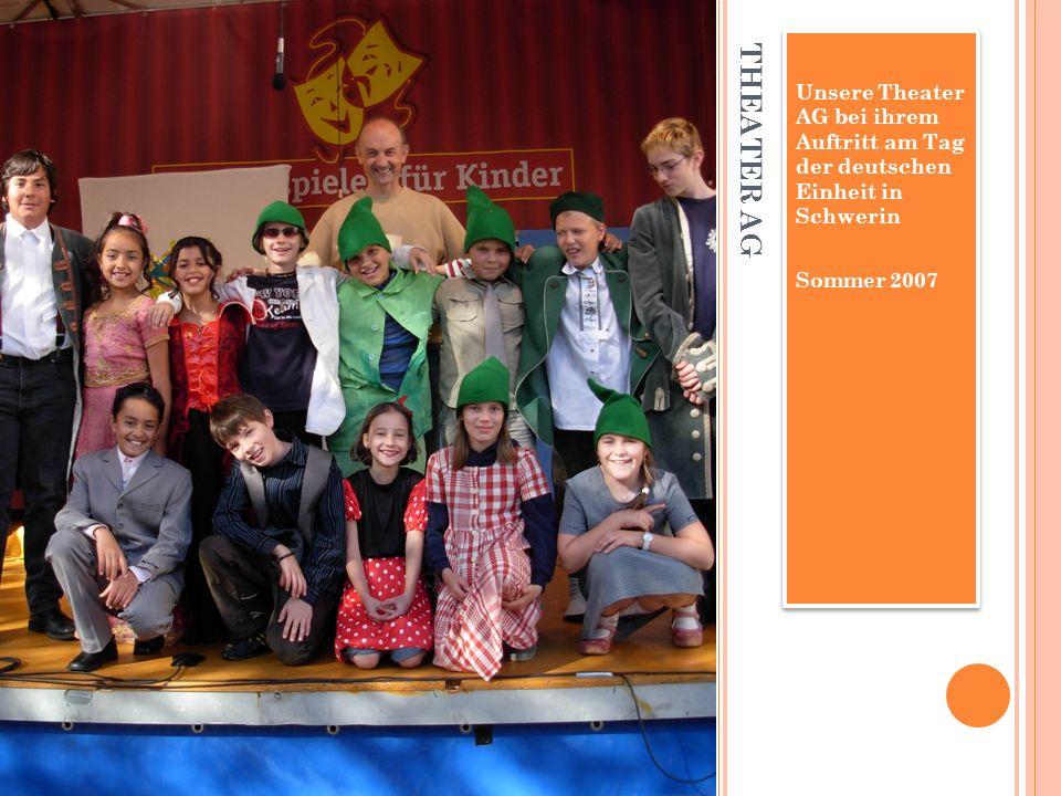 THEATER AG Unsere Theater AG bei ihrem Auftritt am Tag der deutschen Einheit in Schwerin Sommer 2007 Unsere Theater AG bei ihrem Auftritt am Tag der deutschen Einheit in Schwerin Sommer 2007
