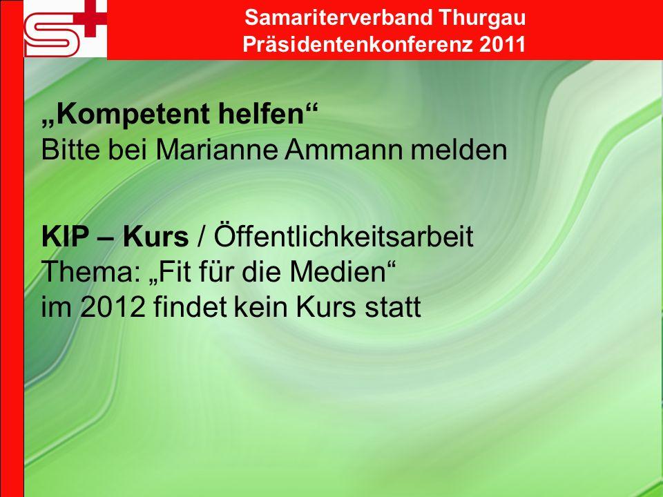 Samariterverband Thurgau Präsidentenkonferenz 2011 Kompetent helfen Bitte bei Marianne Ammann melden KIP – Kurs / Öffentlichkeitsarbeit Thema: Fit für die Medien im 2012 findet kein Kurs statt