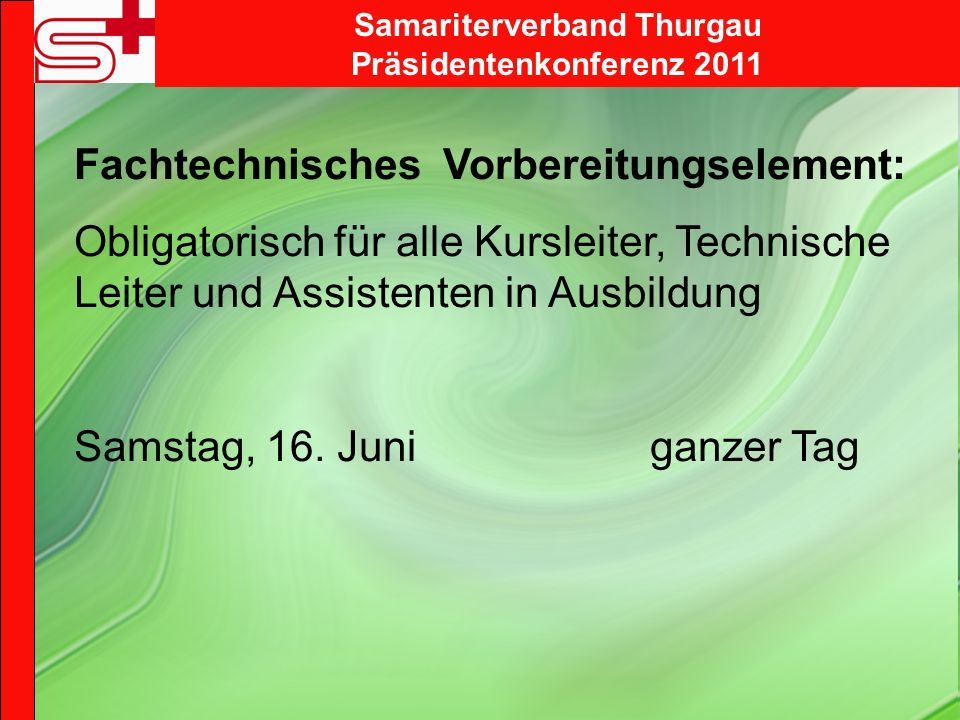 Samariterverband Thurgau Präsidentenkonferenz 2011 Fachtechnisches Vorbereitungselement: Obligatorisch für alle Kursleiter, Technische Leiter und Assistenten in Ausbildung Samstag, 16.