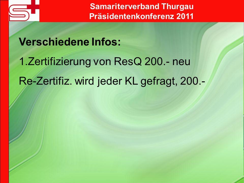 Samariterverband Thurgau Präsidentenkonferenz 2011 Verschiedene Infos: 1.Zertifizierung von ResQ 200.- neu Re-Zertifiz. wird jeder KL gefragt, 200.-
