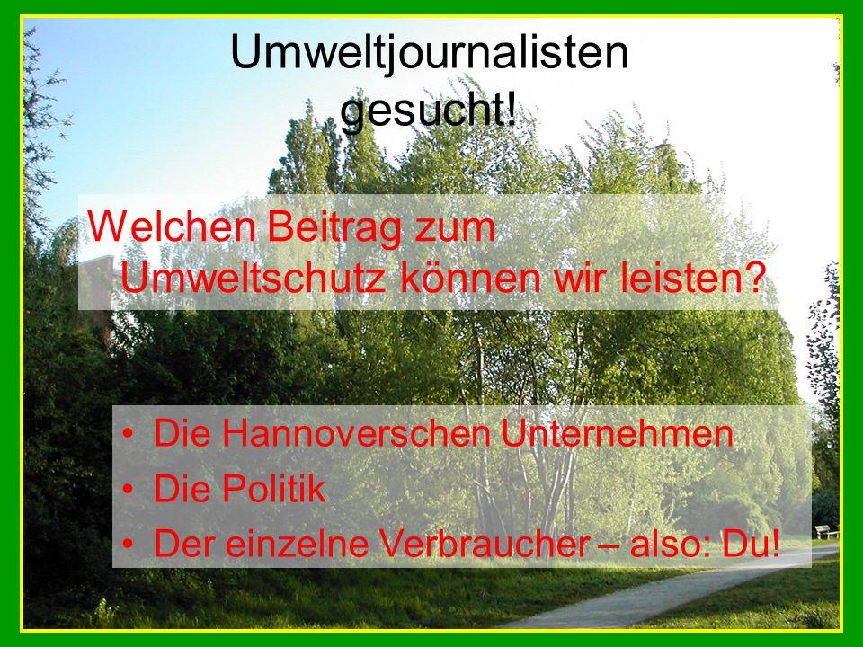 Umweltjournalisten gesucht! Welchen Beitrag zum Umweltschutz können wir leisten? Die Hannoverschen Unternehmen Die Politik Der einzelne Verbraucher –